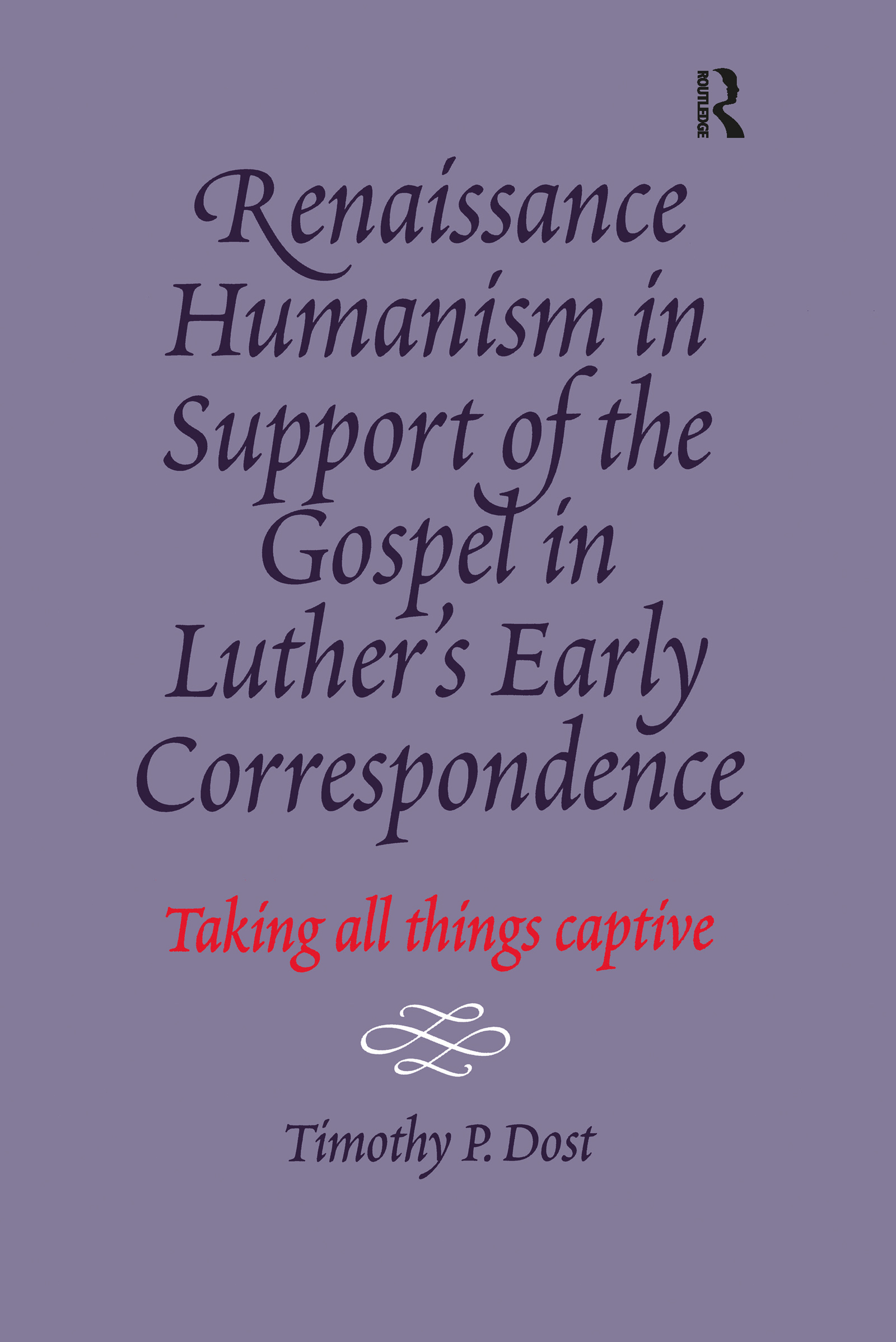 Renaissance Humanism in Support of the Gospel in Luther's Early Correspondence: Taking All Things Captive, 1st Edition (Hardback) book cover