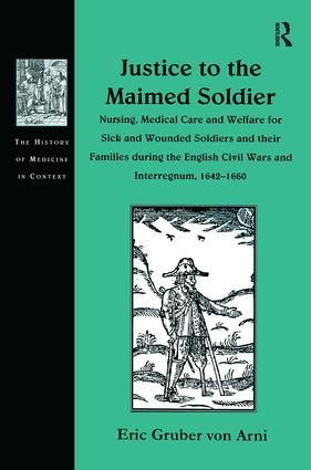 Justice to the Maimed Soldier: Nursing, Medical Care and Welfare for Sick and Wounded Soldiers and their Families during the English Civil Wars and Interregnum, 1642–1660, 1st Edition (Hardback) book cover