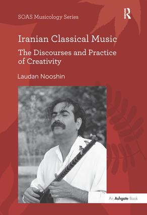 Iranian Classical Music: The Discourses and Practice of Creativity, 1st Edition (Hardback) book cover