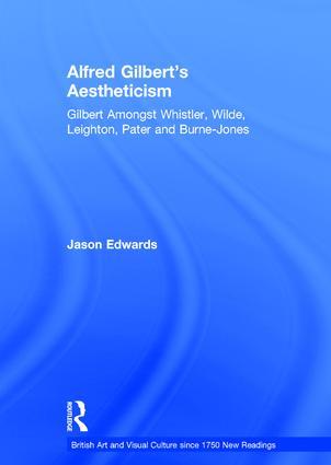 Alfred Gilbert's Aestheticism: Gilbert Amongst Whistler, Wilde, Leighton, Pater and Burne-Jones, 1st Edition (Hardback) book cover