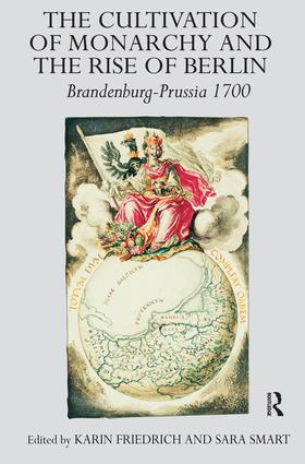 The Cultivation of Monarchy and the Rise of Berlin: Brandenburg-Prussia 1700 (Hardback) book cover