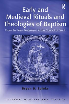 Early and Medieval Rituals and Theologies of Baptism: From the New Testament to the Council of Trent, 1st Edition (Paperback) book cover