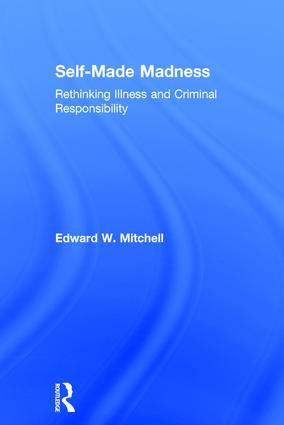 Self-Made Madness: Rethinking Illness and Criminal Responsibility, 1st Edition (Hardback) book cover