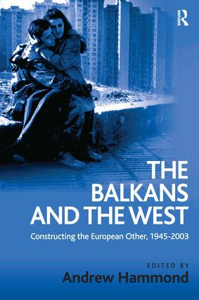 The Balkans and the West: Constructing the European Other, 1945–2003, 1st Edition (Hardback) book cover