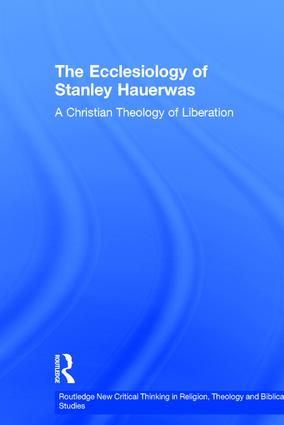 The Ecclesiology of Stanley Hauerwas: A Christian Theology of Liberation book cover