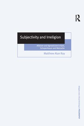 Subjectivity and Irreligion: Atheism and Agnosticism in Kant, Schopenhauer and Nietzsche, 1st Edition (Paperback) book cover