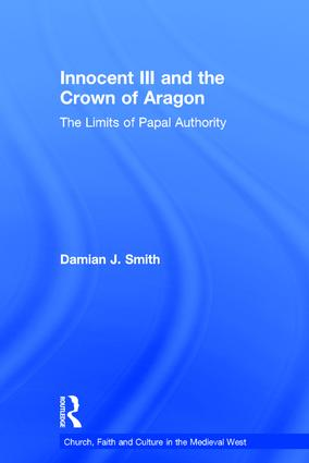 Innocent III and the Crown of Aragon: The Limits of Papal Authority, 1st Edition (Hardback) book cover