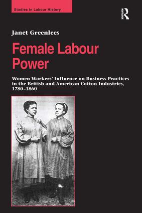 Female Labour Power: Women Workers' Influence on Business Practices in the British and American Cotton Industries, 1780–1860 (Hardback) book cover