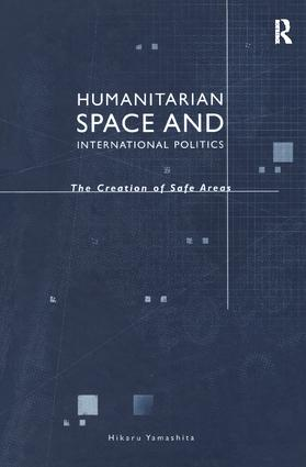 Humanitarian Space and International Politics: The Creation of Safe Areas, 1st Edition (Hardback) book cover
