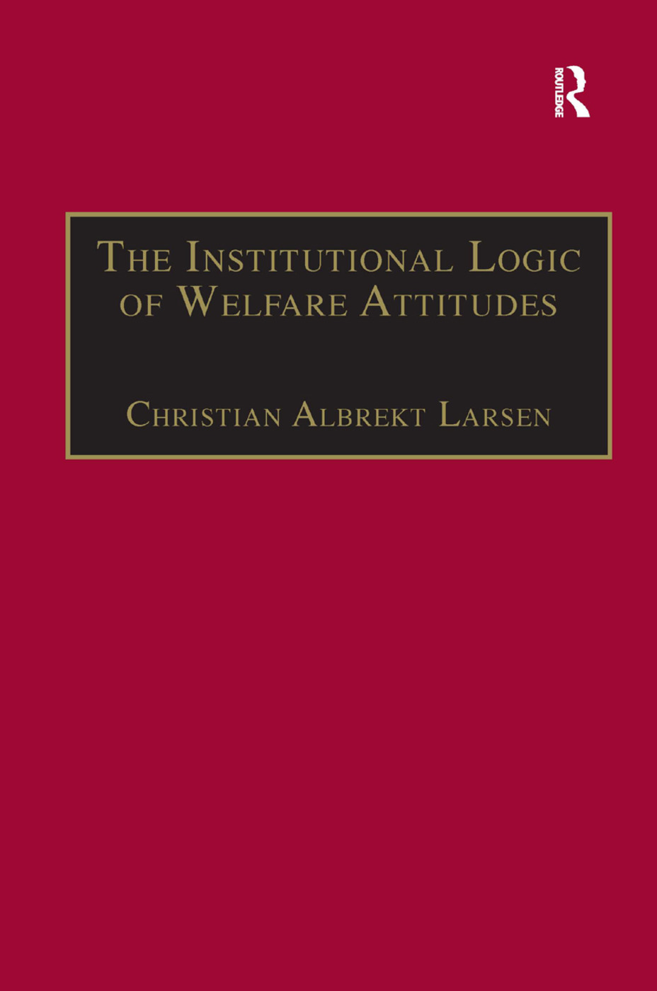 The Institutional Logic of Welfare Attitudes: How Welfare Regimes Influence Public Support, 1st Edition (Hardback) book cover
