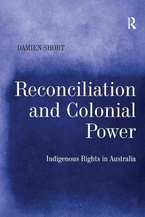 Reconciliation and Colonial Power: Indigenous Rights in Australia, 1st Edition (Hardback) book cover