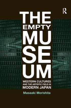 The Empty Museum: Western Cultures and the Artistic Field in Modern Japan, 1st Edition (Hardback) book cover