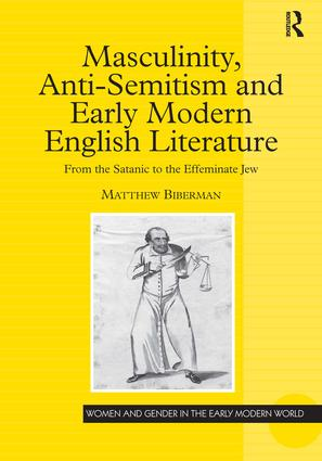 Masculinity, Anti-Semitism and Early Modern English Literature: From the Satanic to the Effeminate Jew, 1st Edition (Hardback) book cover
