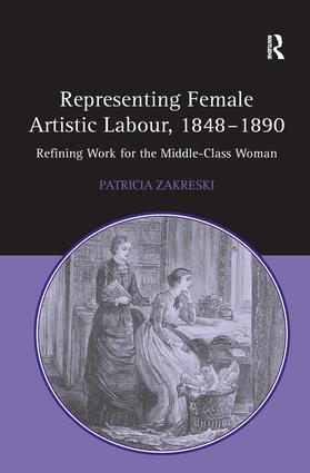Representing Female Artistic Labour, 1848–1890: Refining Work for the Middle-Class Woman, 1st Edition (Paperback) book cover