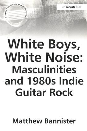 White Boys, White Noise: Masculinities and 1980s Indie Guitar Rock: 1st Edition (Paperback) book cover
