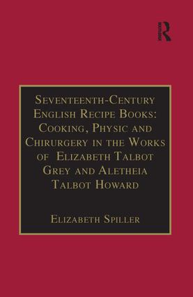 Seventeenth-Century English Recipe Books: Cooking, Physic and Chirurgery in the Works of Elizabeth Talbot Grey and Aletheia Talbot Howard (Hardback) book cover
