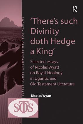 'There's such Divinity doth Hedge a King': Selected Essays of Nicolas Wyatt on Royal Ideology in Ugaritic and Old Testament Literature book cover