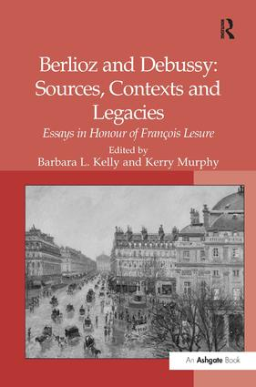 Berlioz and Debussy: Sources, Contexts and Legacies: Essays in Honour of François Lesure, 1st Edition (Paperback) book cover