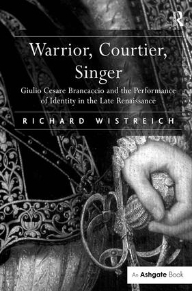 Warrior, Courtier, Singer: Giulio Cesare Brancaccio and the Performance of Identity in the Late Renaissance, 1st Edition (Hardback) book cover