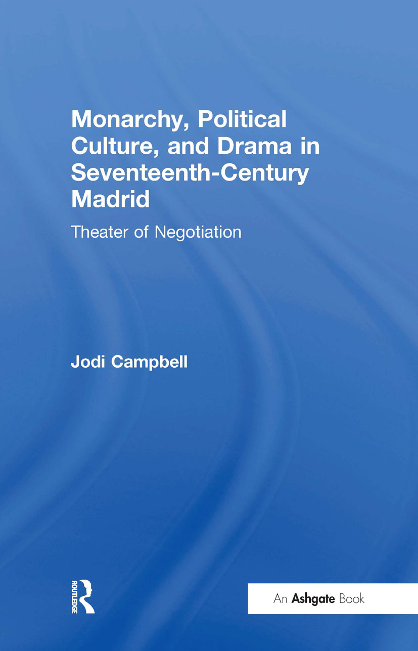 Monarchy, Political Culture, and Drama in Seventeenth-Century Madrid: Theater of Negotiation, 1st Edition (Hardback) book cover
