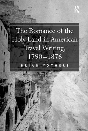 The Romance of the Holy Land in American Travel Writing, 1790–1876: 1st Edition (Hardback) book cover