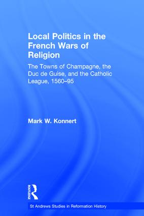 Local Politics in the French Wars of Religion: The Towns of Champagne, the Duc de Guise, and the Catholic League, 1560–95, 1st Edition (Hardback) book cover
