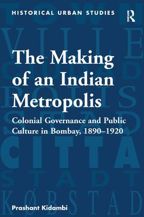 The Making of an Indian Metropolis: Colonial Governance and Public Culture in Bombay, 1890-1920, 1st Edition (Hardback) book cover