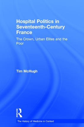 Hospital Politics in Seventeenth-Century France: The Crown, Urban Elites and the Poor, 1st Edition (Hardback) book cover