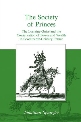 The Society of Princes: The Lorraine-Guise and the Conservation of Power and Wealth in Seventeenth-Century France, 1st Edition (Hardback) book cover
