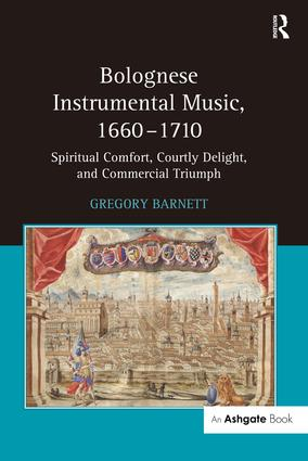 Bolognese Instrumental Music, 1660–1710: Spiritual Comfort, Courtly Delight, and Commercial Triumph, 1st Edition (Paperback) book cover