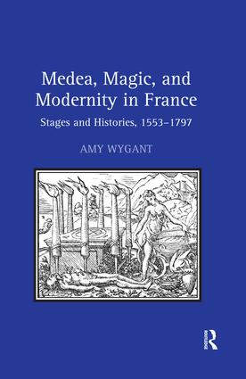 Medea, Magic, and Modernity in France: Stages and Histories, 1553–1797, 1st Edition (Hardback) book cover