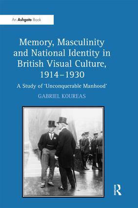 Memory, Masculinity and National Identity in British Visual Culture, 1914–1930: A Study of 'Unconquerable Manhood', 1st Edition (Paperback) book cover
