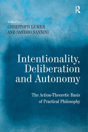 Intentionality, Deliberation and Autonomy: The Action-Theoretic Basis of Practical Philosophy, 1st Edition (Hardback) book cover