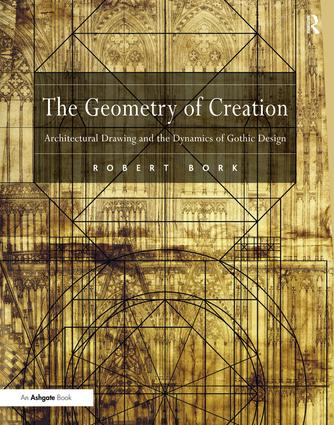 The Geometry of Creation: Architectural Drawing and the Dynamics of Gothic Design, 1st Edition (Hardback) book cover