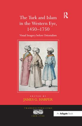 The Turk and Islam in the Western Eye, 1450–1750: Visual Imagery before Orientalism book cover