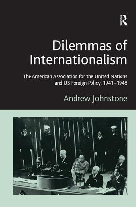 Dilemmas of Internationalism: The American Association for the United Nations and US Foreign Policy, 1941-1948, 1st Edition (e-Book) book cover