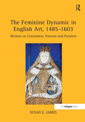 The Feminine Dynamic in English Art, 1485–1603: Women as Consumers, Patrons and Painters (Hardback) book cover