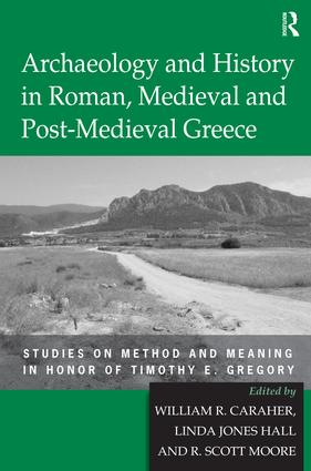 Archaeology and History in Roman, Medieval and Post-Medieval Greece: Studies on Method and Meaning in Honor of Timothy E. Gregory, 1st Edition (Hardback) book cover