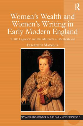 Women's Wealth and Women's Writing in Early Modern England: 'Little Legacies' and the Materials of Motherhood, 1st Edition (Hardback) book cover