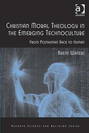 Christian Moral Theology in the Emerging Technoculture: From Posthuman Back to Human book cover