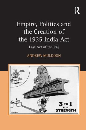 Empire, Politics and the Creation of the 1935 India Act: Last Act of the Raj, 1st Edition (Hardback) book cover