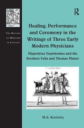 Healing, Performance and Ceremony in the Writings of Three Early Modern Physicians: Hippolytus Guarinonius and the Brothers Felix and Thomas Platter: 1st Edition (Paperback) book cover
