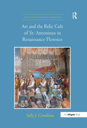 Art and the Relic Cult of St. Antoninus in Renaissance Florence: 1st Edition (Hardback) book cover