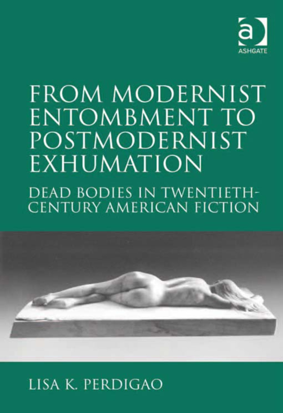 From Modernist Entombment to Postmodernist Exhumation: Dead Bodies in Twentieth-Century American Fiction, 1st Edition (Hardback) book cover
