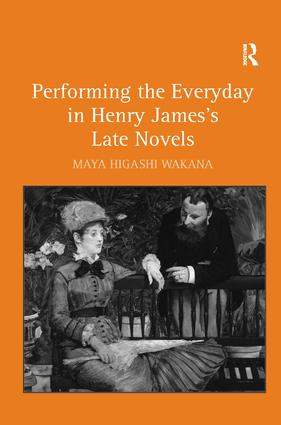 Performing the Everyday in Henry James's Late Novels: 1st Edition (Hardback) book cover
