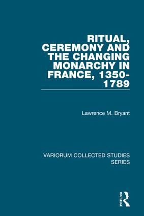 Ritual, Ceremony and the Changing Monarchy in France, 1350-1789: 1st Edition (Hardback) book cover