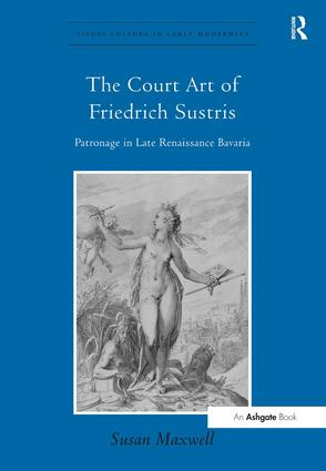 The Court Art of Friedrich Sustris: Patronage in Late Renaissance Bavaria (Hardback) book cover