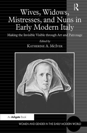 Wives, Widows, Mistresses, and Nuns in Early Modern Italy: Making the Invisible Visible through Art and Patronage (Hardback) book cover