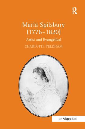 Maria Spilsbury (1776–1820): Artist and Evangelical, 1st Edition (Hardback) book cover