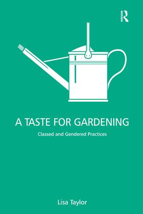 A Taste for Gardening: Classed and Gendered Practices, 1st Edition (Hardback) book cover